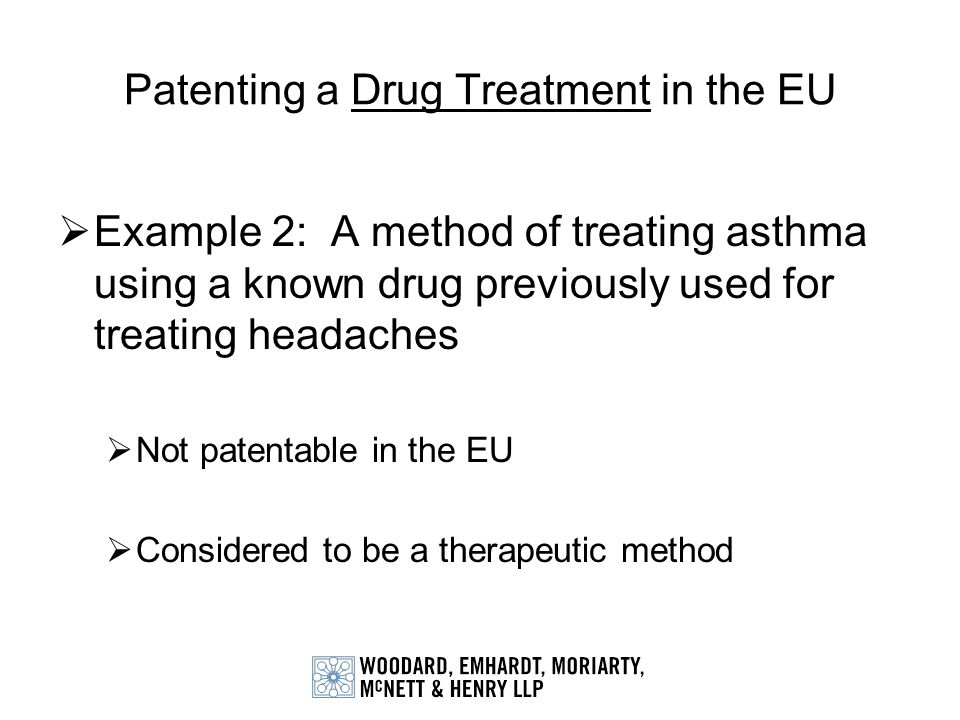 Patenting a Drug Treatment in the EU Example 2: A method of treating asthma using a known drug previously used for treating headaches Not patentable i