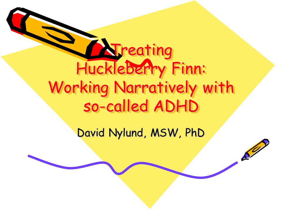 Treating Huckleberry Finn: Working Narratively with so-called ADHD David Nylund, MSW, PhD