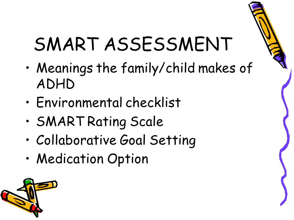 SMART ASSESSMENT Meanings the family/child makes of ADHD Environmental checklist SMART Rating Scale Collaborative Goal Setting Medication Option