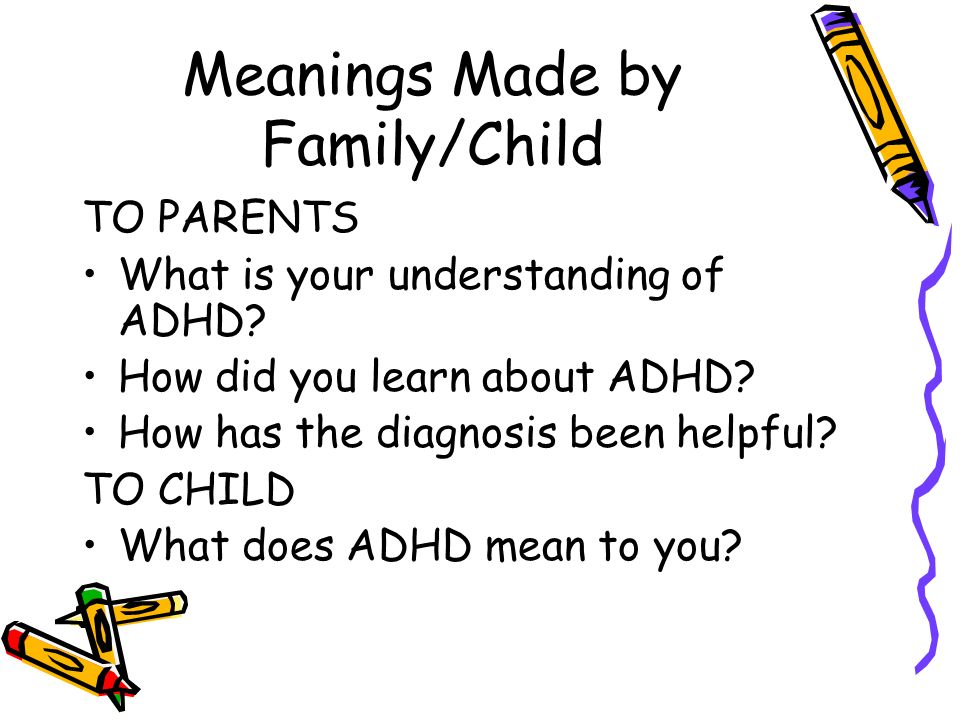 Meanings Made by Family/Child TO PARENTS What is your understanding of ADHD? How did you learn about ADHD? How has the diagnosis been helpful? TO CHIL