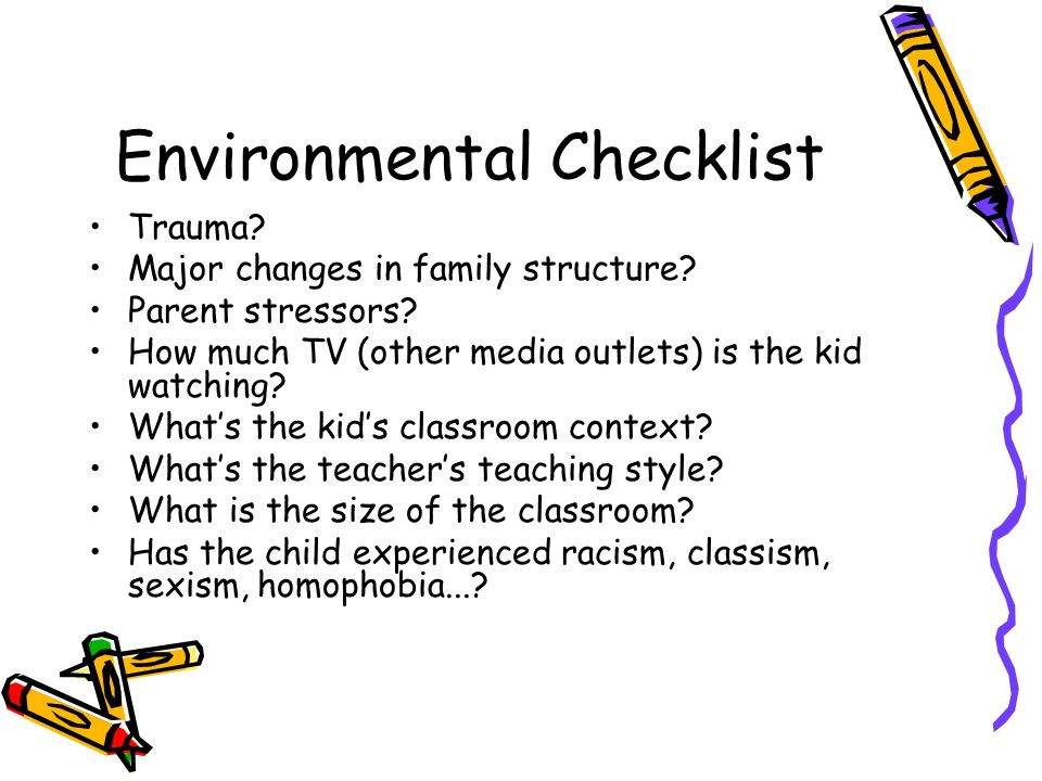 Environmental Checklist Trauma? Major changes in family structure? Parent stressors? How much TV (other media outlets) is the kid watching? Whats the