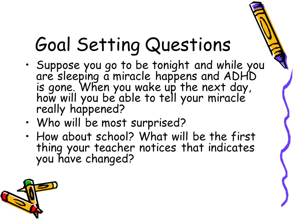Goal Setting Questions Suppose you go to be tonight and while you are sleeping a miracle happens and ADHD is gone.
