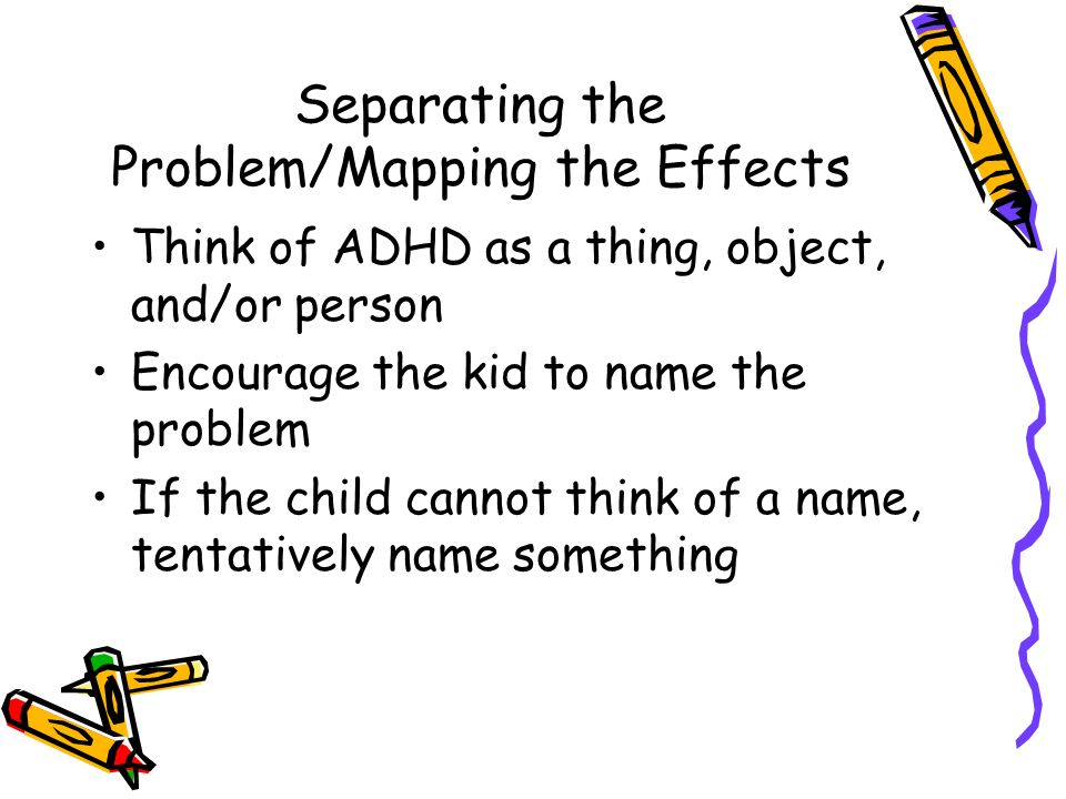 Separating the Problem/Mapping the Effects Think of ADHD as a thing, object, and/or person Encourage the kid to name the problem If the child cannot think of a name, tentatively name something
