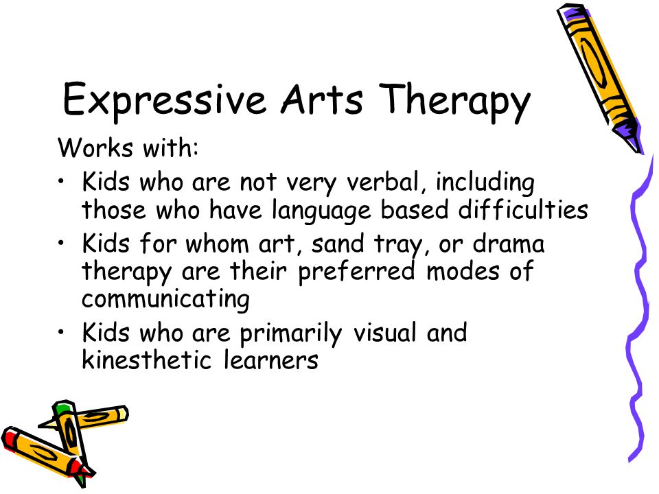 Expressive Arts Therapy Works with: Kids who are not very verbal, including those who have language based difficulties Kids for whom art, sand tray, or drama therapy are their preferred modes of communicating Kids who are primarily visual and kinesthetic learners