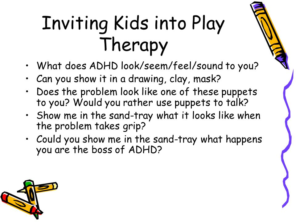 Inviting Kids into Play Therapy What does ADHD look/seem/feel/sound to you? Can you show it in a drawing, clay, mask? Does the problem look like one o