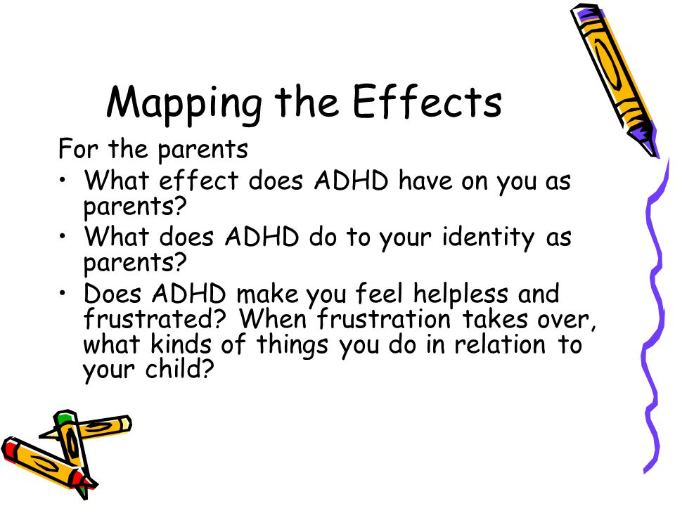 Mapping the Effects For the parents What effect does ADHD have on you as parents? What does ADHD do to your identity as parents? Does ADHD make you fe