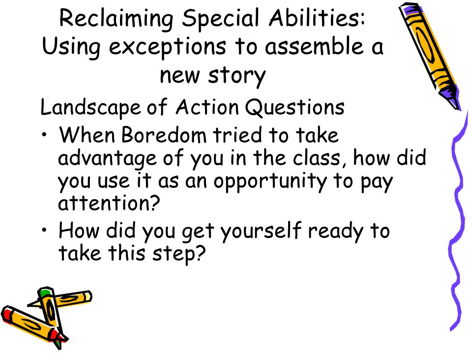 Reclaiming Special Abilities: Using exceptions to assemble a new story Landscape of Action Questions When Boredom tried to take advantage of you in the class, how did you use it as an opportunity to pay attention.