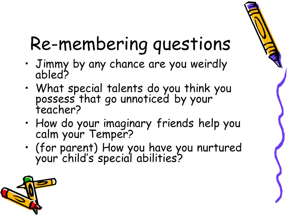 Re-membering questions Jimmy by any chance are you weirdly abled.