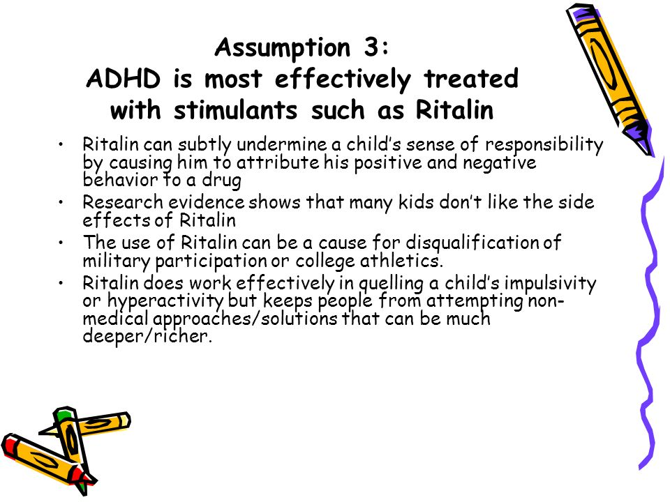 Assumption 3: ADHD is most effectively treated with stimulants such as Ritalin Ritalin can subtly undermine a childs sense of responsibility by causin