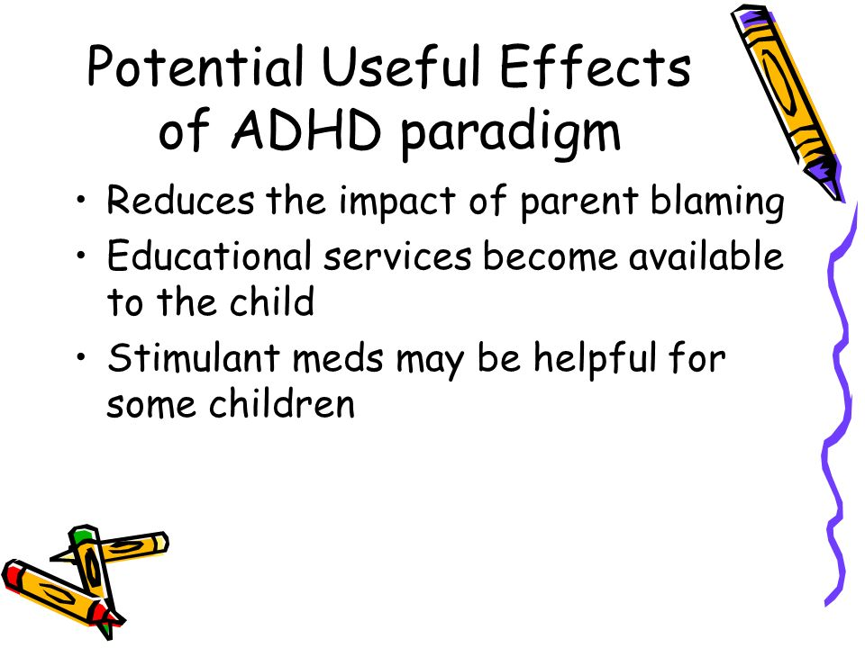 Potential Useful Effects of ADHD paradigm Reduces the impact of parent blaming Educational services become available to the child Stimulant meds may b
