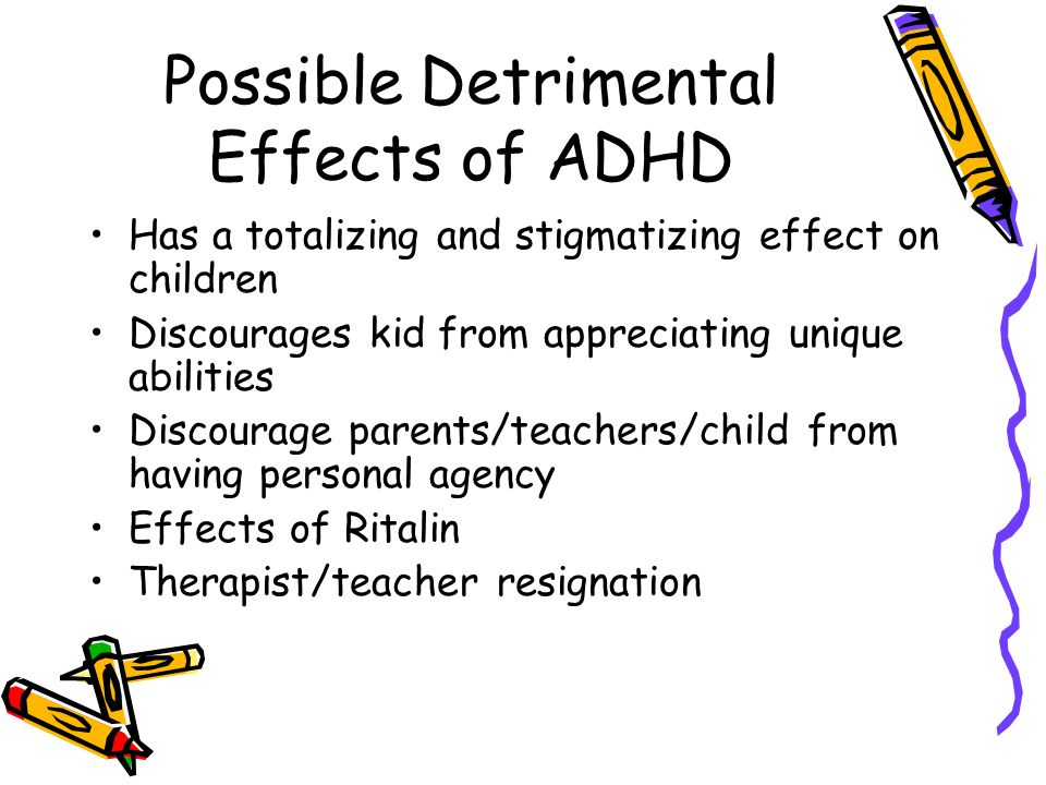 Possible Detrimental Effects of ADHD Has a totalizing and stigmatizing effect on children Discourages kid from appreciating unique abilities Discourage parents/teachers/child from having personal agency Effects of Ritalin Therapist/teacher resignation