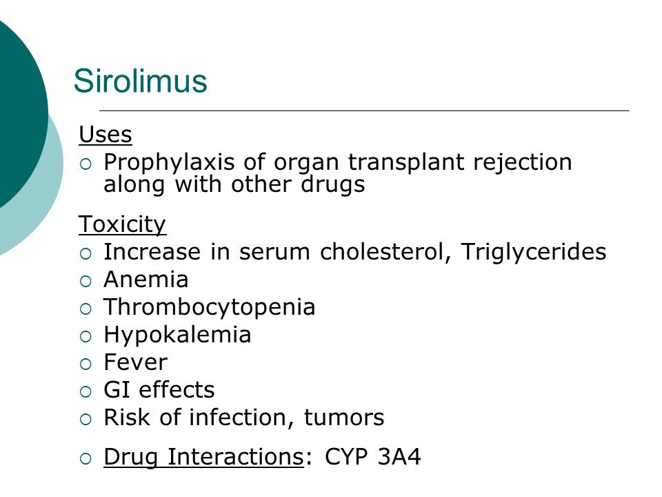Sirolimus Uses Prophylaxis of organ transplant rejection along with other drugs Toxicity Increase in serum cholesterol, Triglycerides Anemia Thrombocy