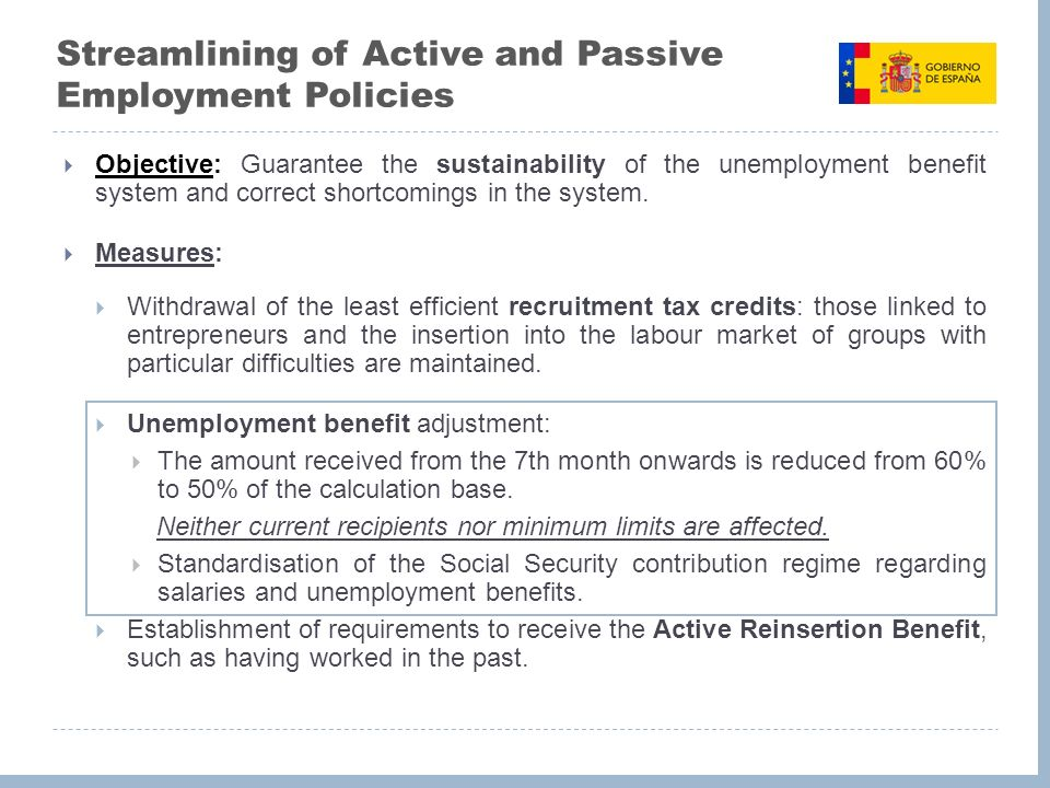 Streamlining of Active and Passive Employment Policies Objective: Guarantee the sustainability of the unemployment benefit system and correct shortcomings in the system.