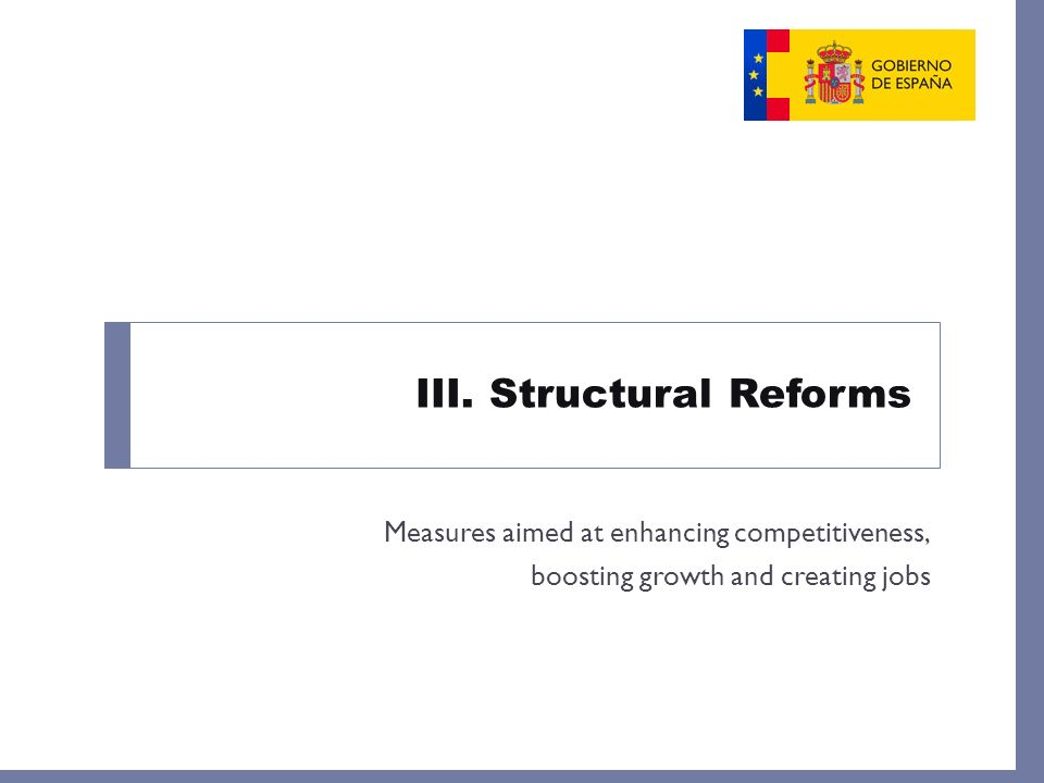 III. Structural Reforms Measures aimed at enhancing competitiveness, boosting growth and creating jobs