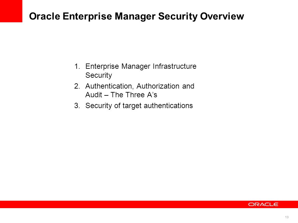 19 Oracle Enterprise Manager Security Overview 1.Enterprise Manager Infrastructure Security 2.Authentication, Authorization and Audit – The Three As 3