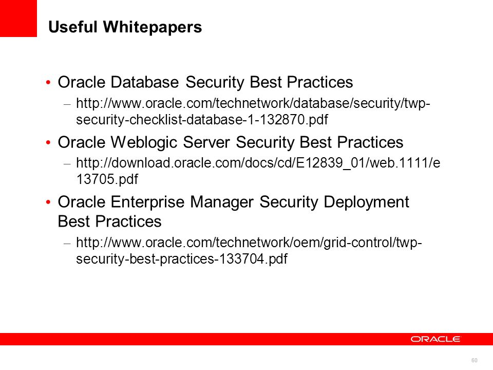 60 Useful Whitepapers Oracle Database Security Best Practices – http://www.oracle.com/technetwork/database/security/twp- security-checklist-database-1
