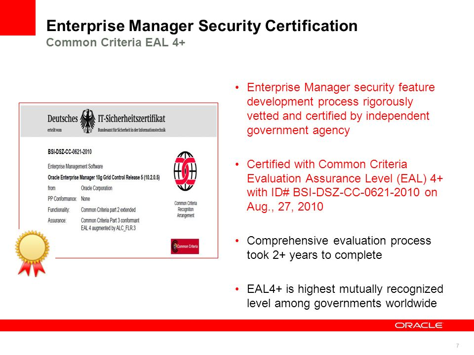 7 Enterprise Manager Security Certification Common Criteria EAL 4+ Enterprise Manager security feature development process rigorously vetted and certi