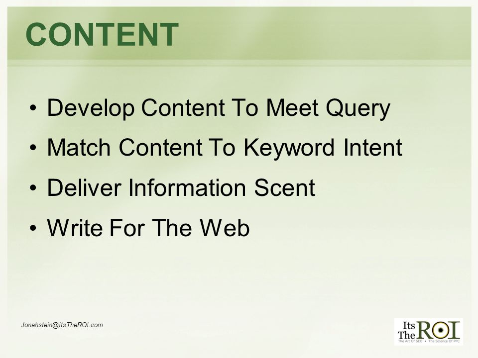 Jonahstein@ItsTheROI.com CONTENT Develop Content To Meet Query Match Content To Keyword Intent Deliver Information Scent Write For The Web