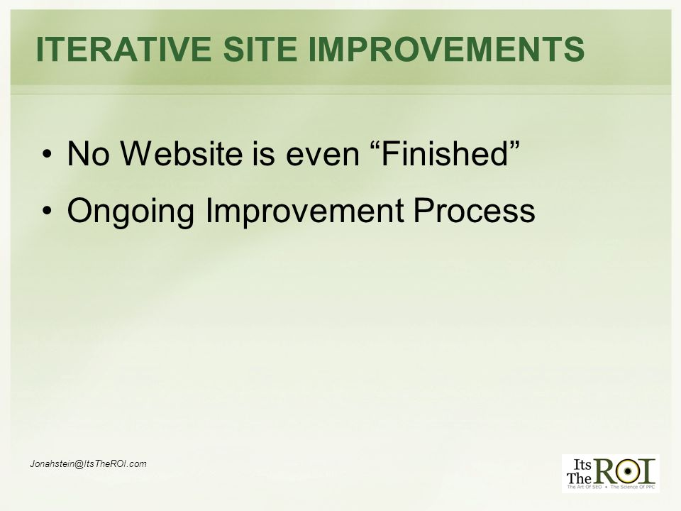 Jonahstein@ItsTheROI.com ITERATIVE SITE IMPROVEMENTS No Website is even Finished Ongoing Improvement Process