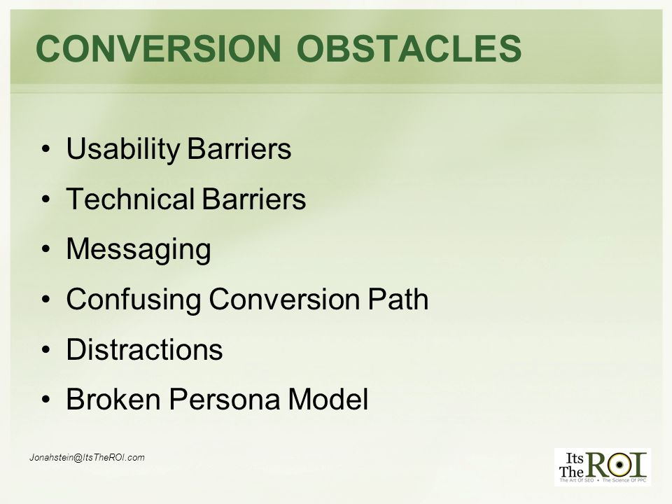 Jonahstein@ItsTheROI.com CONVERSION OBSTACLES Usability Barriers Technical Barriers Messaging Confusing Conversion Path Distractions Broken Persona Model