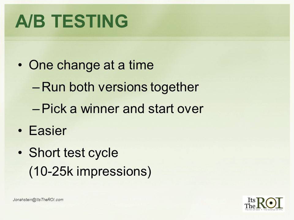 Jonahstein@ItsTheROI.com A/B TESTING One change at a time –Run both versions together –Pick a winner and start over Easier Short test cycle (10-25k impressions)