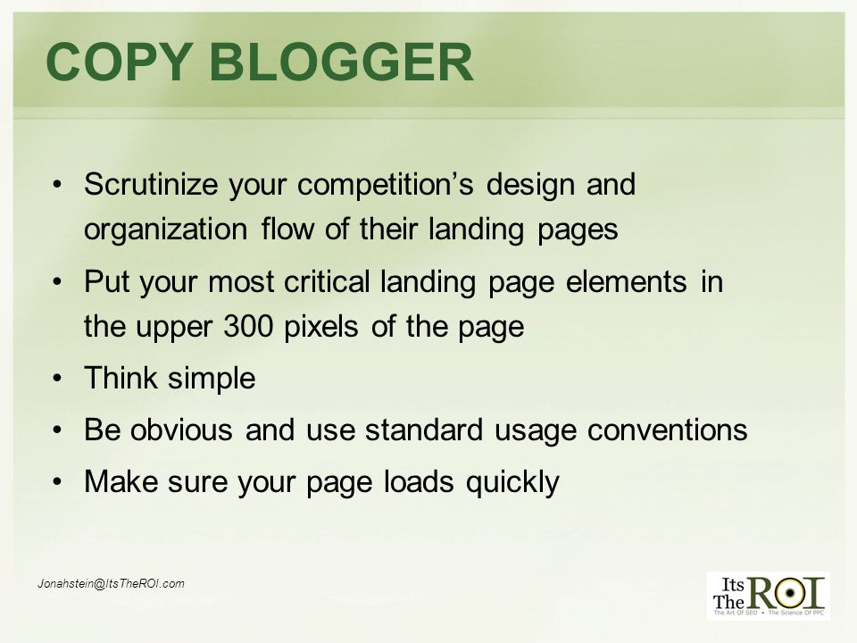 Jonahstein@ItsTheROI.com COPY BLOGGER Scrutinize your competitions design and organization flow of their landing pages Put your most critical landing page elements in the upper 300 pixels of the page Think simple Be obvious and use standard usage conventions Make sure your page loads quickly