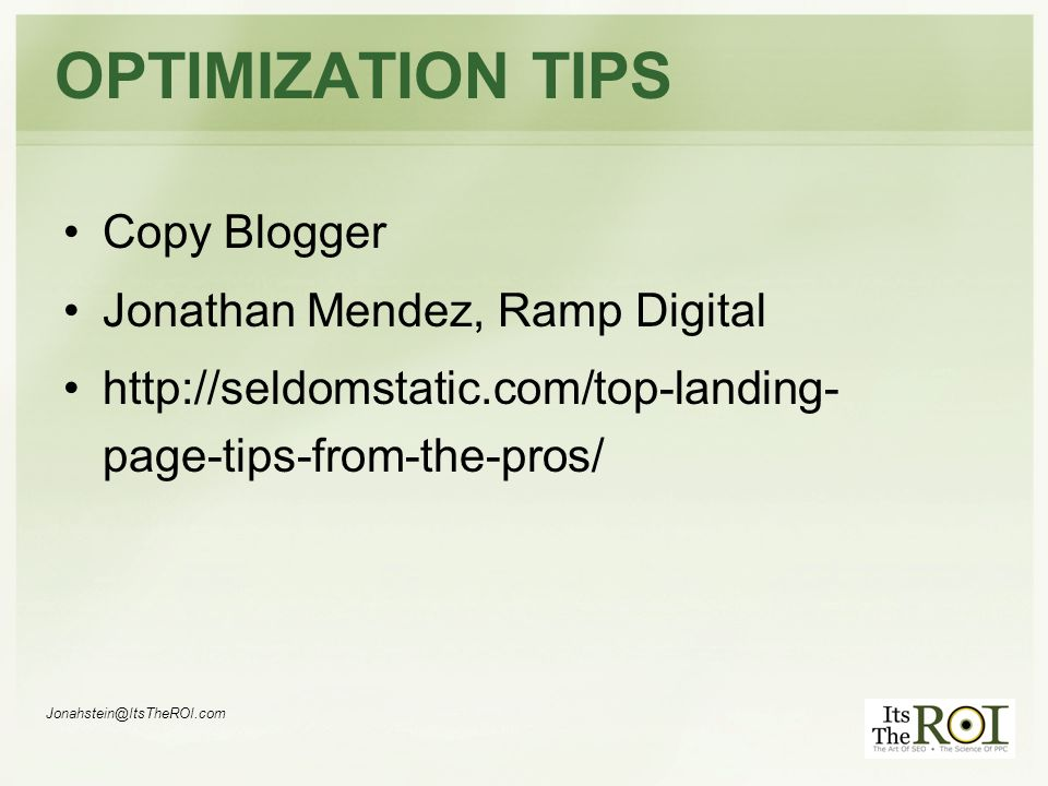 Jonahstein@ItsTheROI.com OPTIMIZATION TIPS Copy Blogger Jonathan Mendez, Ramp Digital http://seldomstatic.com/top-landing- page-tips-from-the-pros/