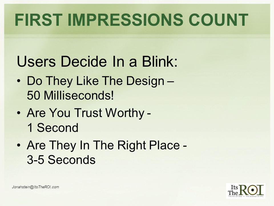 Jonahstein@ItsTheROI.com FIRST IMPRESSIONS COUNT Users Decide In a Blink: Do They Like The Design – 50 Milliseconds.