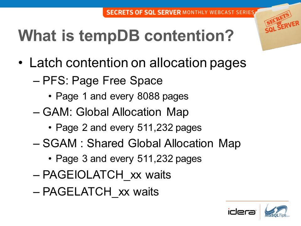 Monitoring tempDB Contention Use DMV sys.dm_os_waiting_tasks Parse resource_description column – : : –Database ID = 2 for tempDB –File ID = ID of a data file –Page number = do the math GAM: (Page ID – 2) % 511232 SGAM: (Page ID – 3) % 511232 PFS: (Page ID – 1) % 8088
