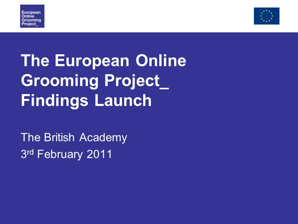 The European Online Grooming Project_ Findings Launch The British Academy 3 rd February 2011