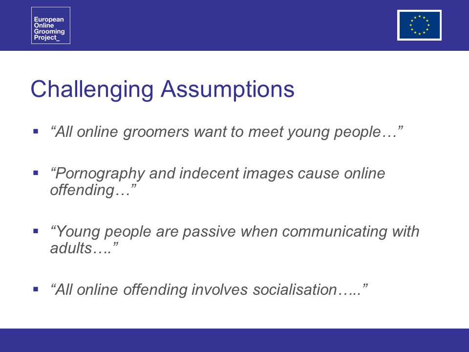 Challenging Assumptions All online groomers want to meet young people… Pornography and indecent images cause online offending… Young people are passive when communicating with adults….