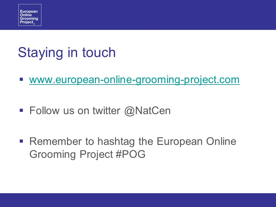 Staying in touch www.european-online-grooming-project.com Follow us on twitter @NatCen Remember to hashtag the European Online Grooming Project #POG