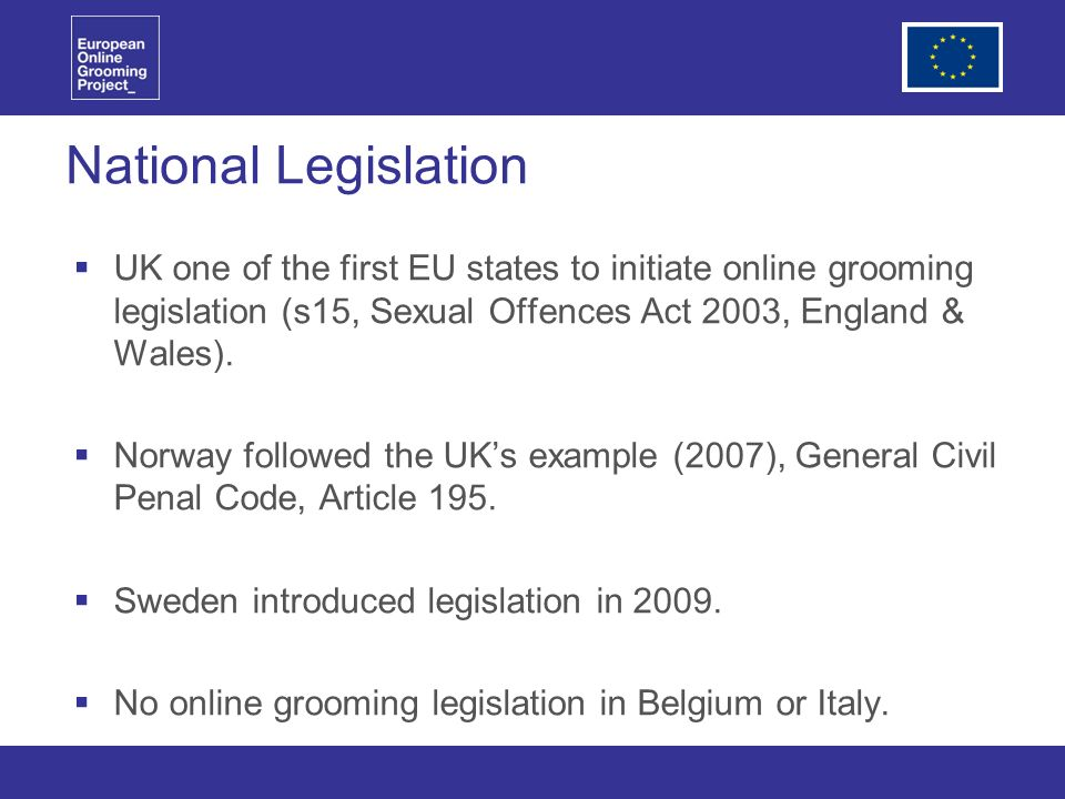 National Legislation UK one of the first EU states to initiate online grooming legislation (s15, Sexual Offences Act 2003, England & Wales).
