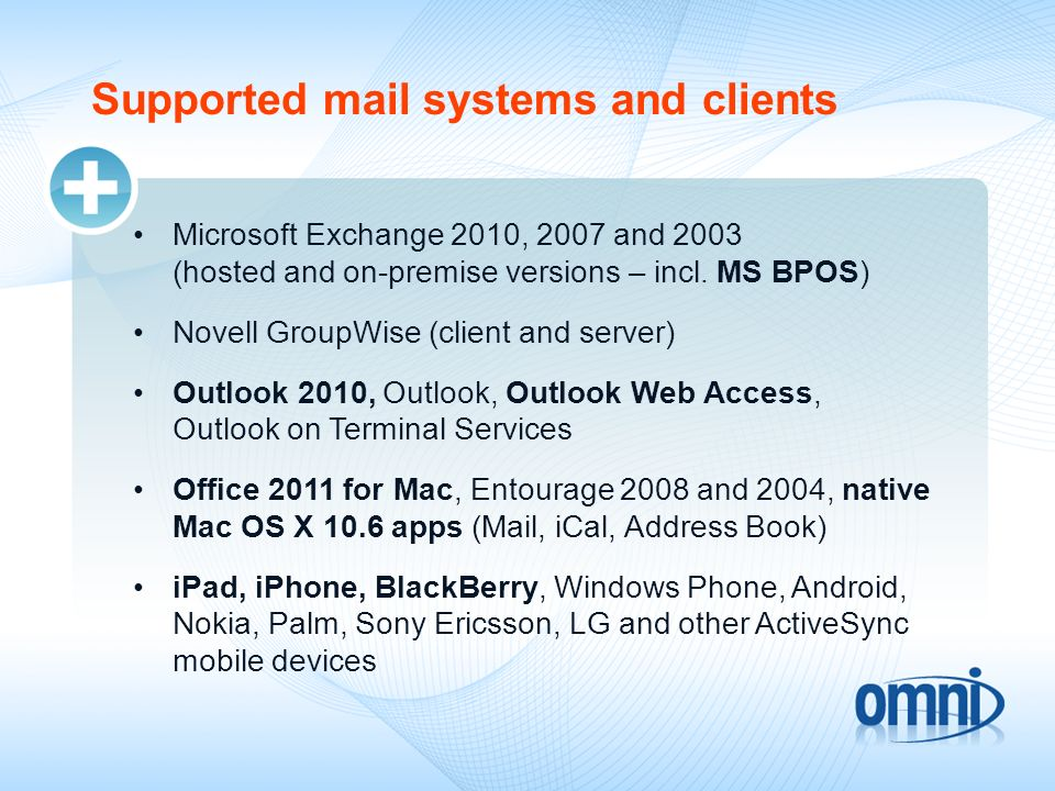 Supported mail systems and clients Microsoft Exchange 2010, 2007 and 2003 (hosted and on-premise versions – incl. MS BPOS) Novell GroupWise (client an