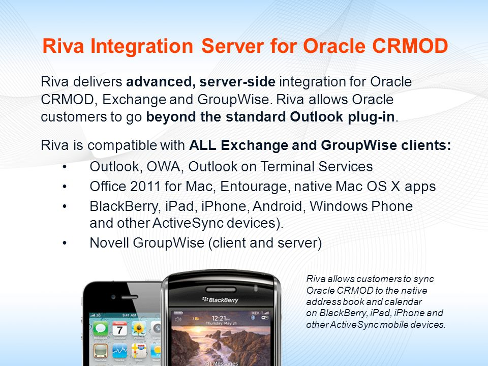 Riva delivers advanced, server-side integration for Oracle CRMOD, Exchange and GroupWise. Riva allows Oracle customers to go beyond the standard Outlo