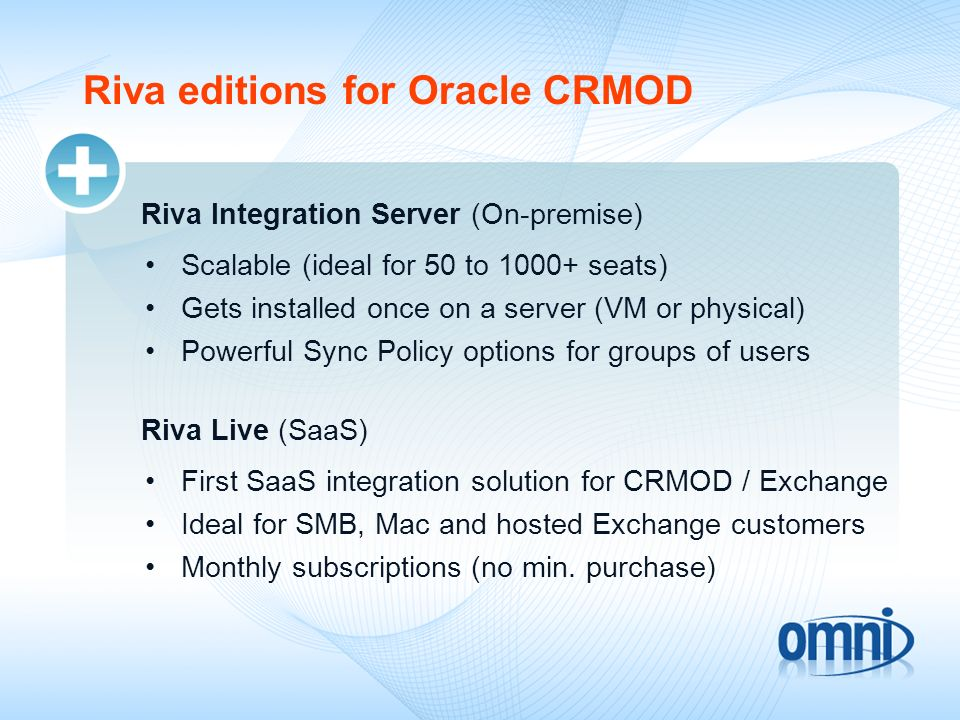 Riva editions for Oracle CRMOD Riva Integration Server (On-premise) Scalable (ideal for 50 to 1000+ seats) Gets installed once on a server (VM or phys