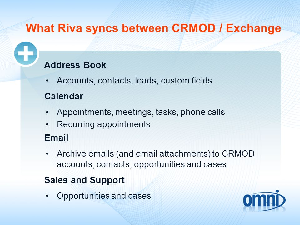 What Riva syncs between CRMOD / Exchange Address Book Accounts, contacts, leads, custom fields Calendar Appointments, meetings, tasks, phone calls Rec
