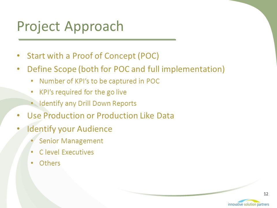 12 Project Approach Start with a Proof of Concept (POC) Define Scope (both for POC and full implementation) Number of KPIs to be captured in POC KPIs
