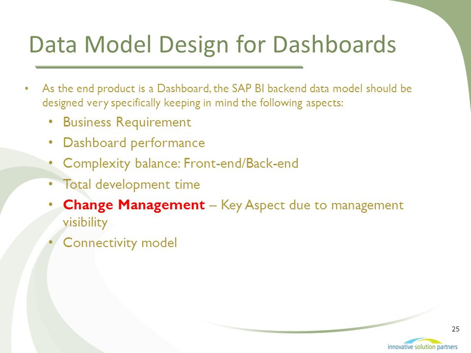25 Data Model Design for Dashboards As the end product is a Dashboard, the SAP BI backend data model should be designed very specifically keeping in m