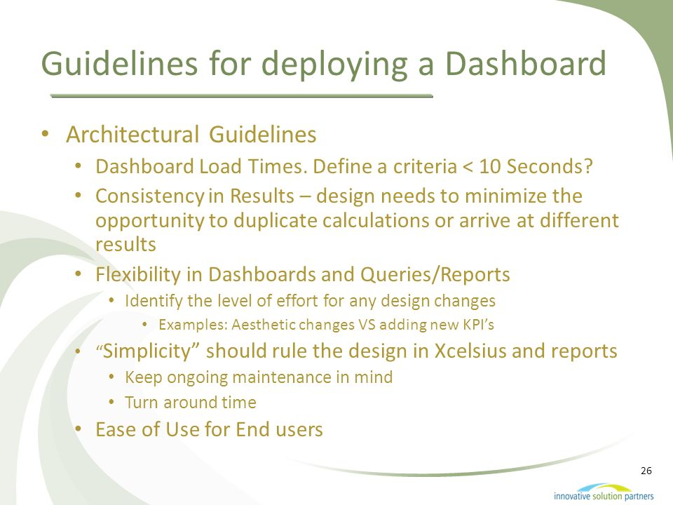 26 Guidelines for deploying a Dashboard Architectural Guidelines Dashboard Load Times. Define a criteria < 10 Seconds? Consistency in Results – design