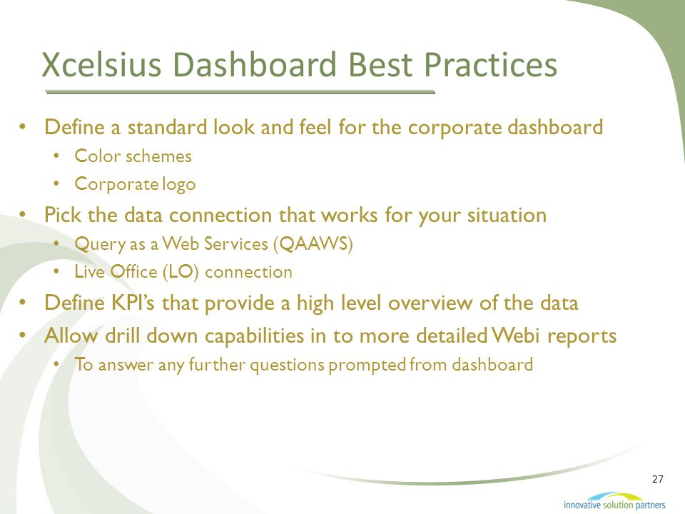 27 Xcelsius Dashboard Best Practices Define a standard look and feel for the corporate dashboard Color schemes Corporate logo Pick the data connection