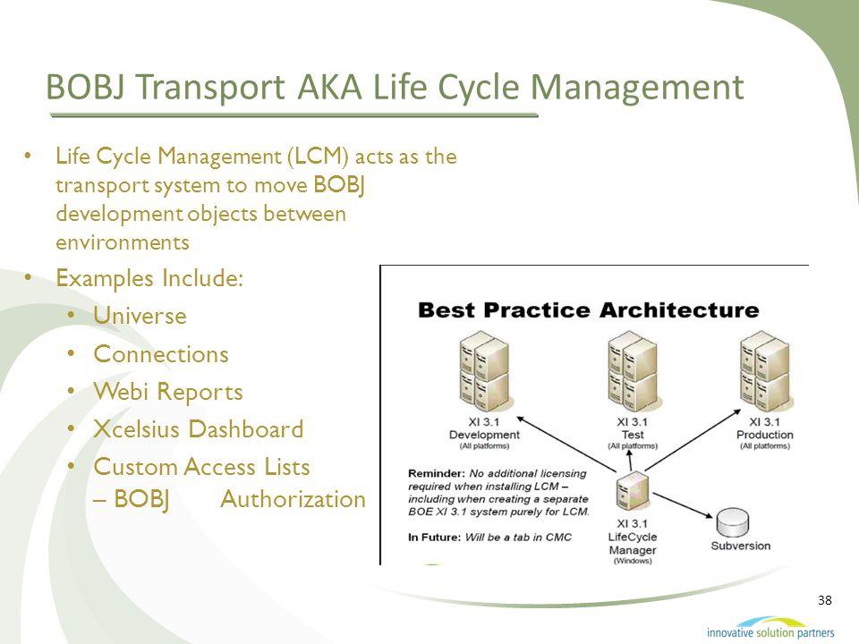 38 BOBJ Transport AKA Life Cycle Management Life Cycle Management (LCM) acts as the transport system to move BOBJ development objects between environm
