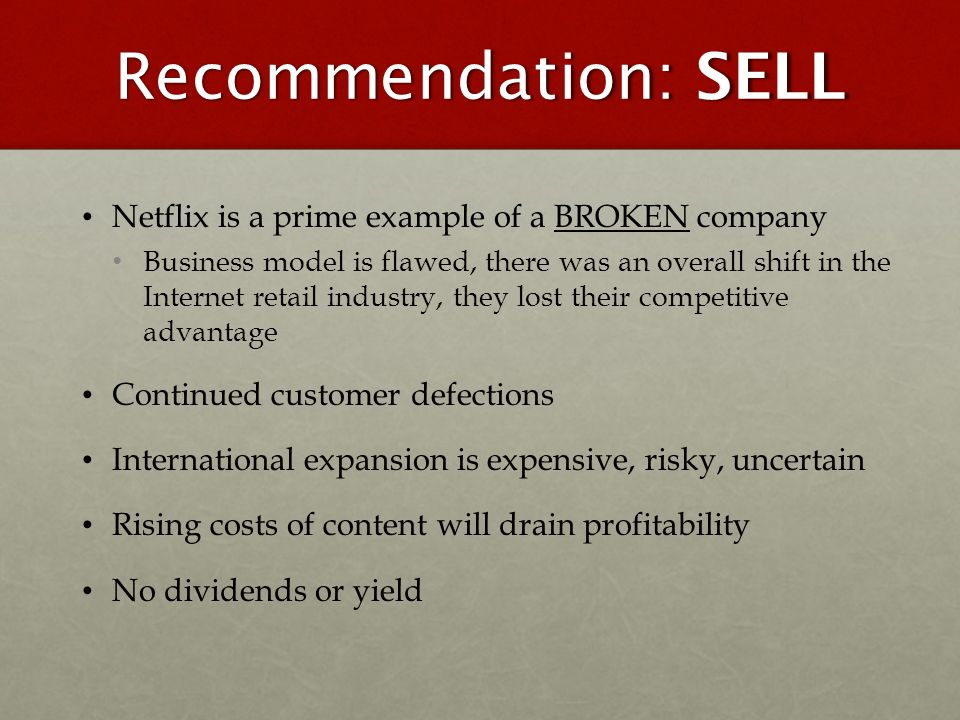 Recommendation: SELL Netflix is a prime example of a BROKEN company Business model is flawed, there was an overall shift in the Internet retail indust