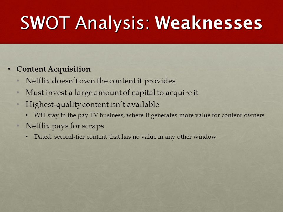 SWOT Analysis: Weaknesses Content Acquisition Netflix doesnt own the content it provides Must invest a large amount of capital to acquire it Highest-q