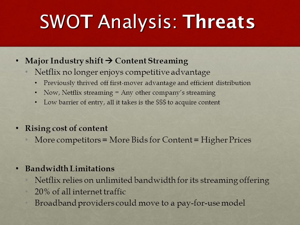 SWOT Analysis: Threats Major Industry shift Content Streaming Netflix no longer enjoys competitive advantage Previously thrived off first-mover advant