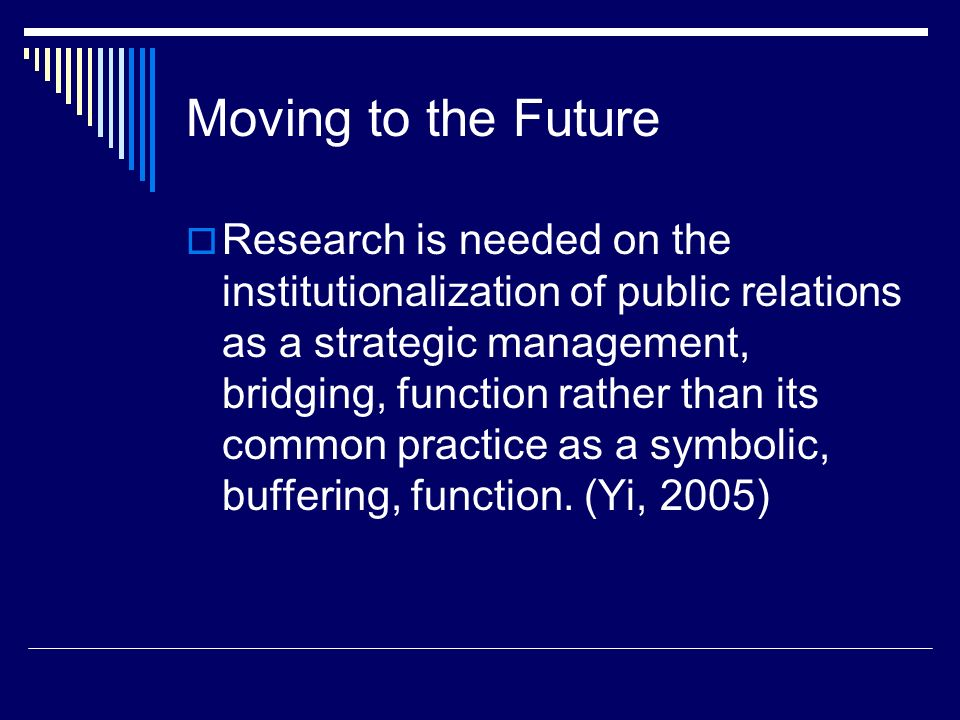 Moving to the Future Research is needed on the institutionalization of public relations as a strategic management, bridging, function rather than its