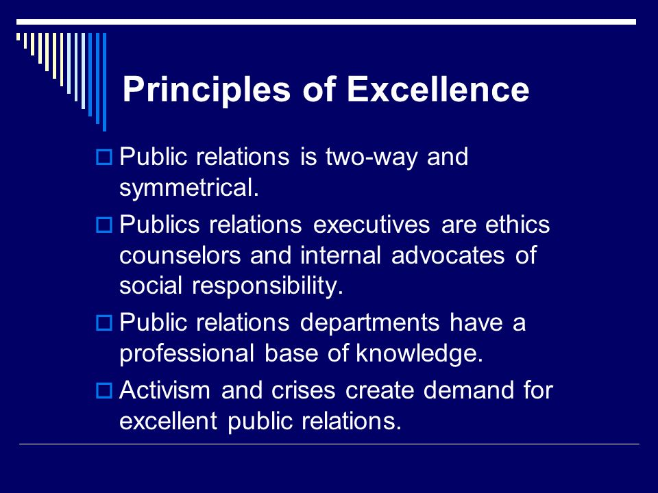 Principles of Excellence Public relations is two-way and symmetrical. Publics relations executives are ethics counselors and internal advocates of soc