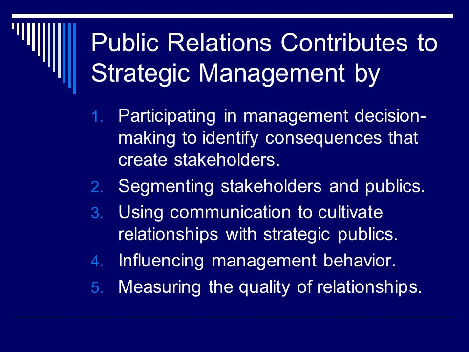 Public Relations Contributes to Strategic Management by 1. Participating in management decision- making to identify consequences that create stakehold