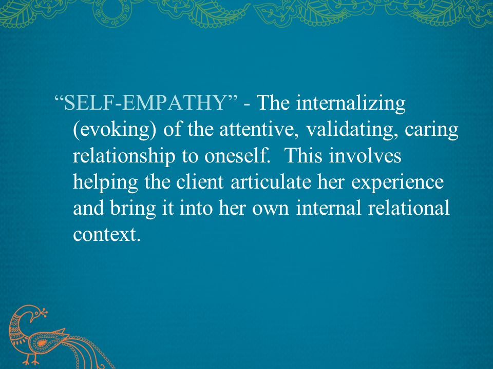 SELF-EMPATHY - The internalizing (evoking) of the attentive, validating, caring relationship to oneself. This involves helping the client articulate h