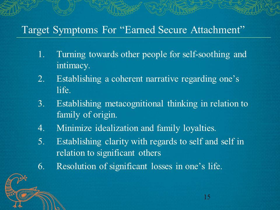 15 Target Symptoms For Earned Secure Attachment 1.Turning towards other people for self-soothing and intimacy. 2.Establishing a coherent narrative reg